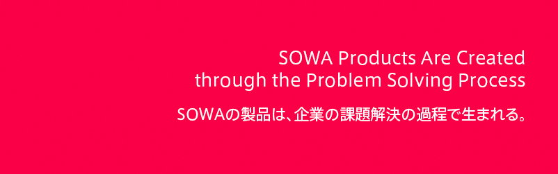 The product of SOWA is created  through a process of the problem solution to company.  SOWAの製品は、企業の課題解決の過程で生まれる。